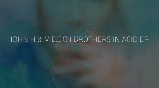 John H & M.E.E.O - Brothers In Acid EP